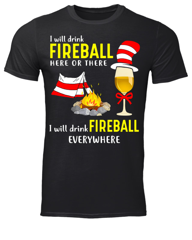 Dr Seuss I will drink fireball here or there I will drink fireball everywhere shirt