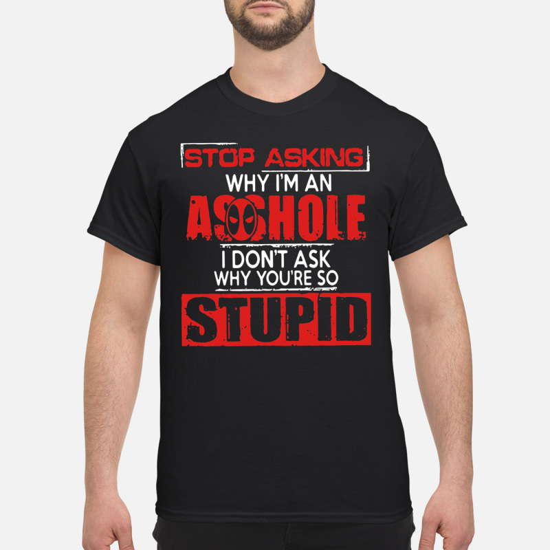 Deadpool stop asking why I'm an asshole I don't ask why you're so stupid shirt