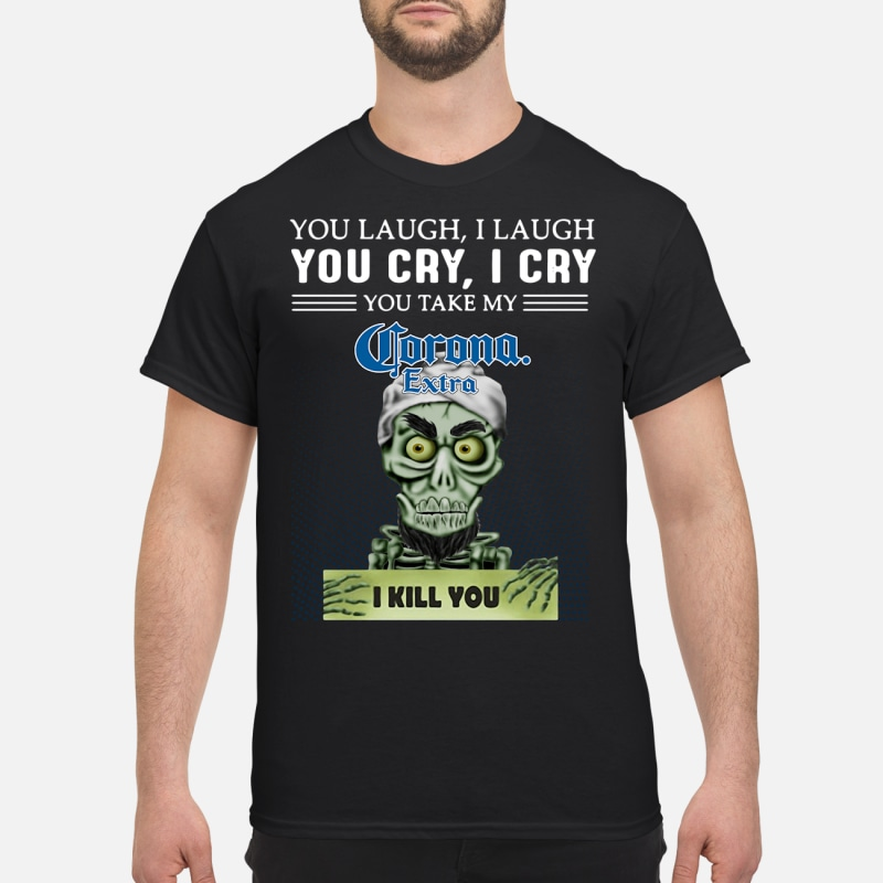 You laugh I laugh you cry I cry you take my Corona Extra I kill you shirt