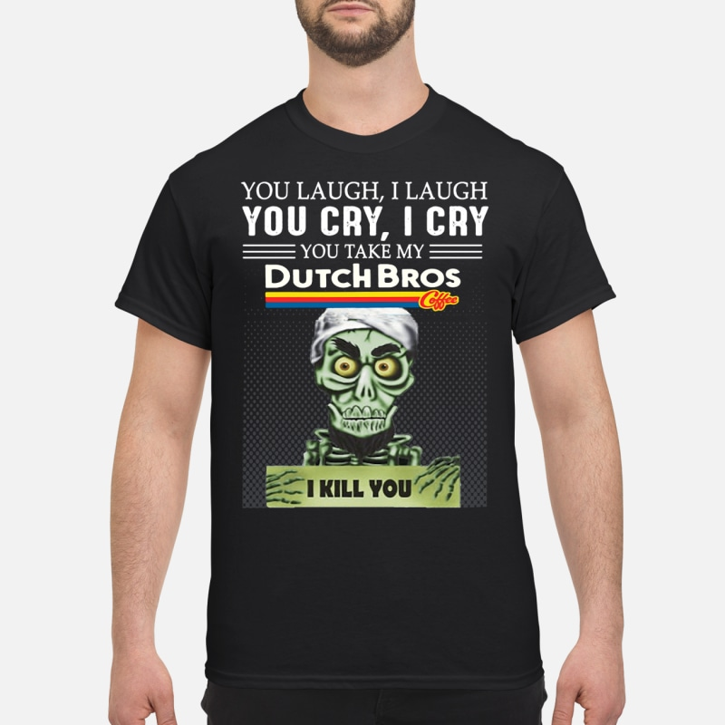 You laugh I laugh you cry I cry you take my Dutch Bros I kill you shirt