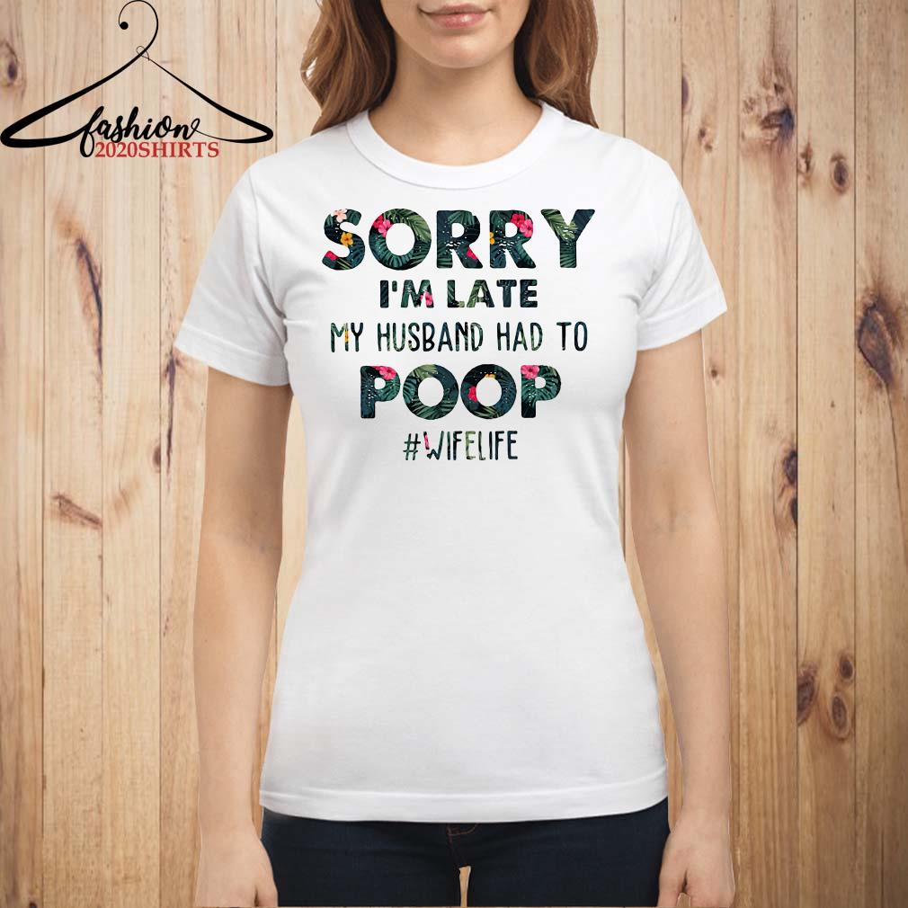 Flower sorry I'm late my husband had to poop #wifelife shirt