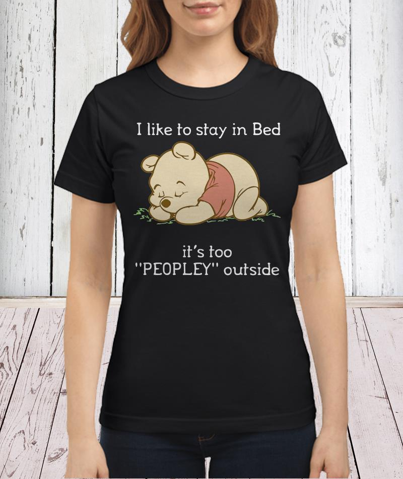 Pooh I like to stay in bed it's too peopley outside shirtPooh I like to stay in bed it's too peopley outside shirt