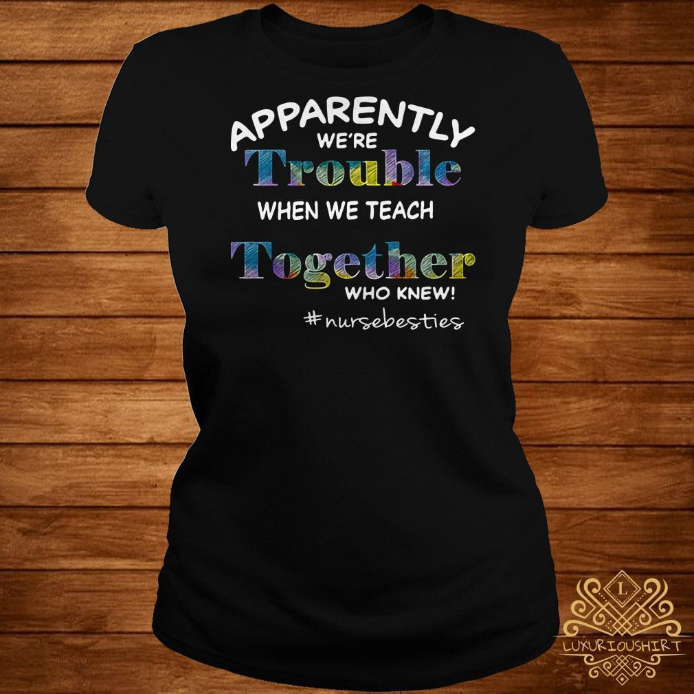 Apparently were trouble when we are together who knew #nursebesties shirt