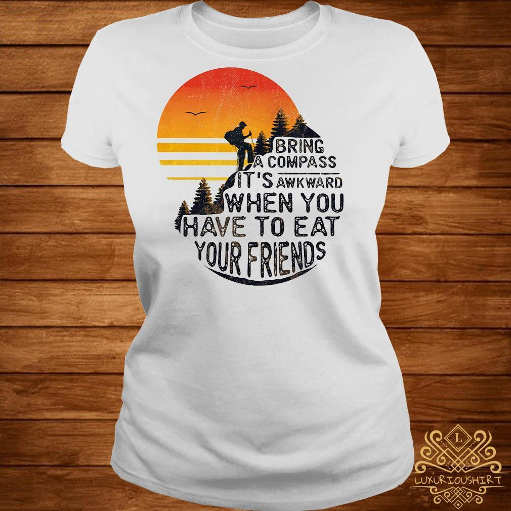 Bring a compass it's awkward when you have to eat your friends camping shirt