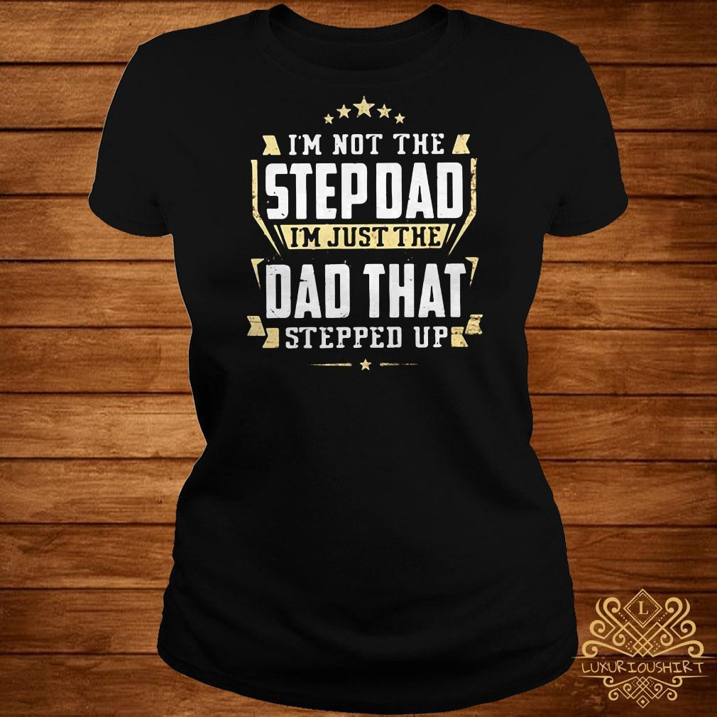 I'm not the step dad I'm just the dad tht stepped up shirt