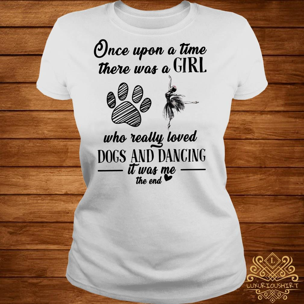 Once upon a time there was a girl who really loved dogs and dancing it was me the end shirt