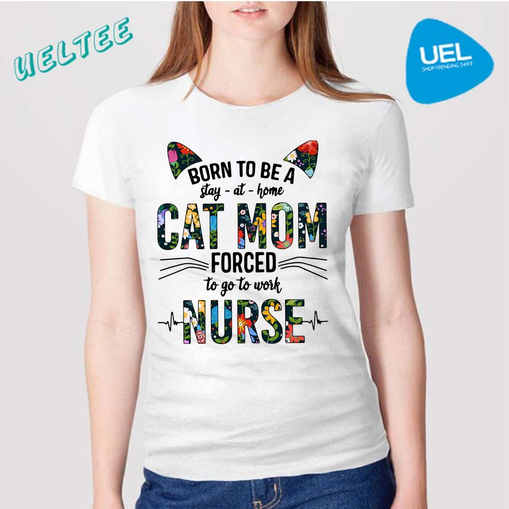 Born to be a stay at home cat mom forced to go to work nurse shirt