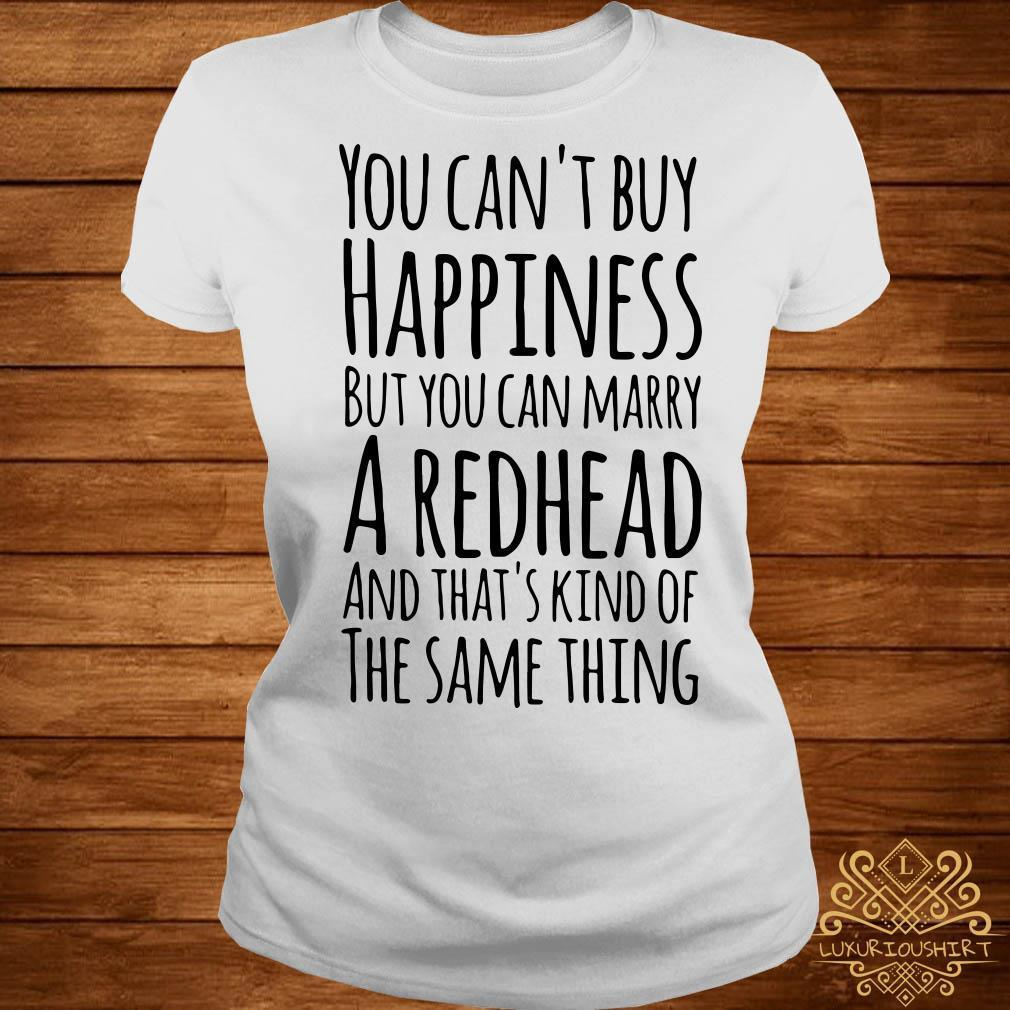 You can't buy happiness but you can marry a redhead and that's kinda the same thing shirt
