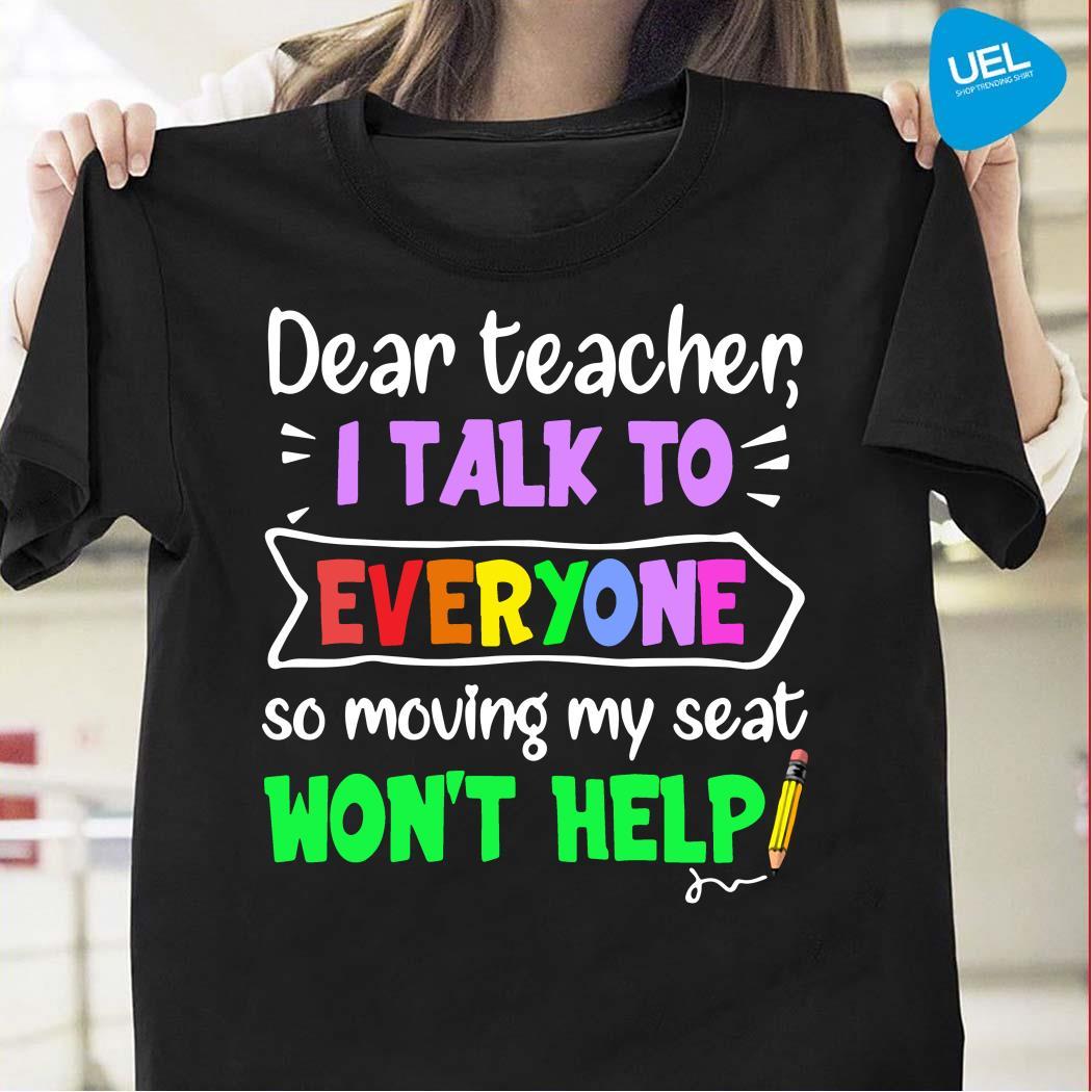 Dear teacher I talk to everyone so moving my seat won't help shirt