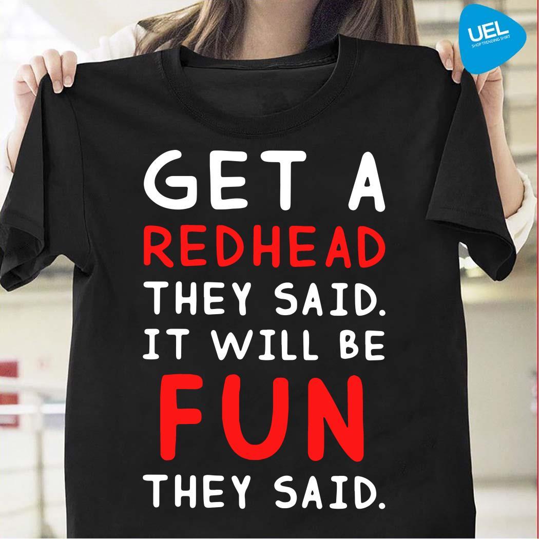 Get a redhead they said it'll be fun they said shirt