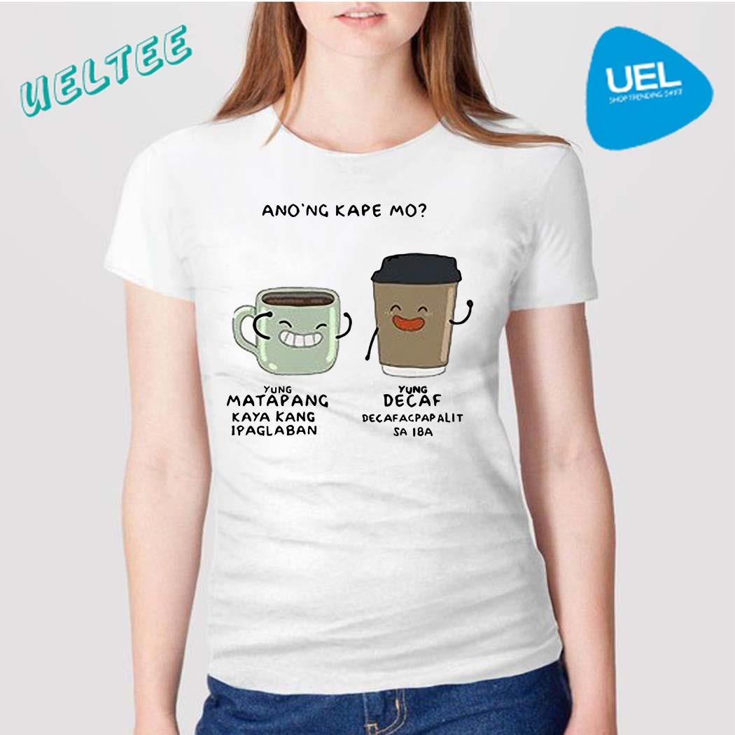 Ano'ng Kape Mo Yung Matapang Yung Decaf Shirt