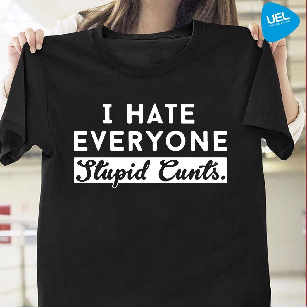 I Hate Everyone Stupid Cunts Shirt