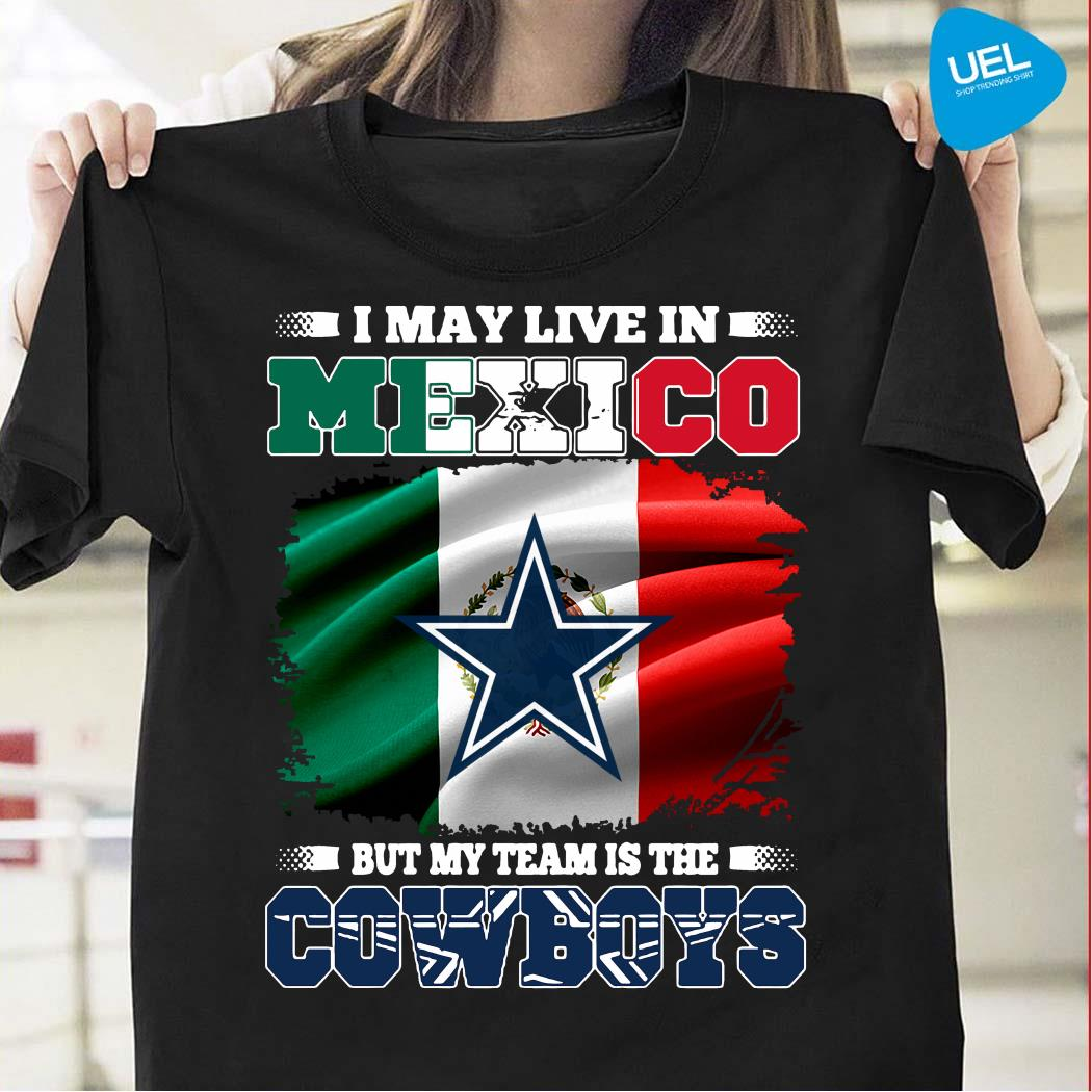 I May Live In Mexico But My Team Is The Cowboys Shirt