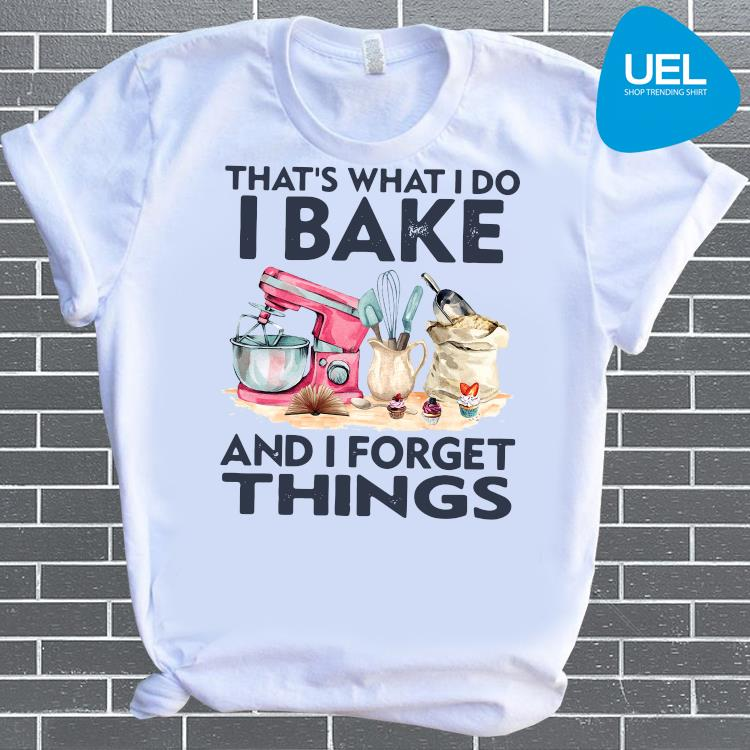 That's What I Do I Bake And I Forget Things Shirt