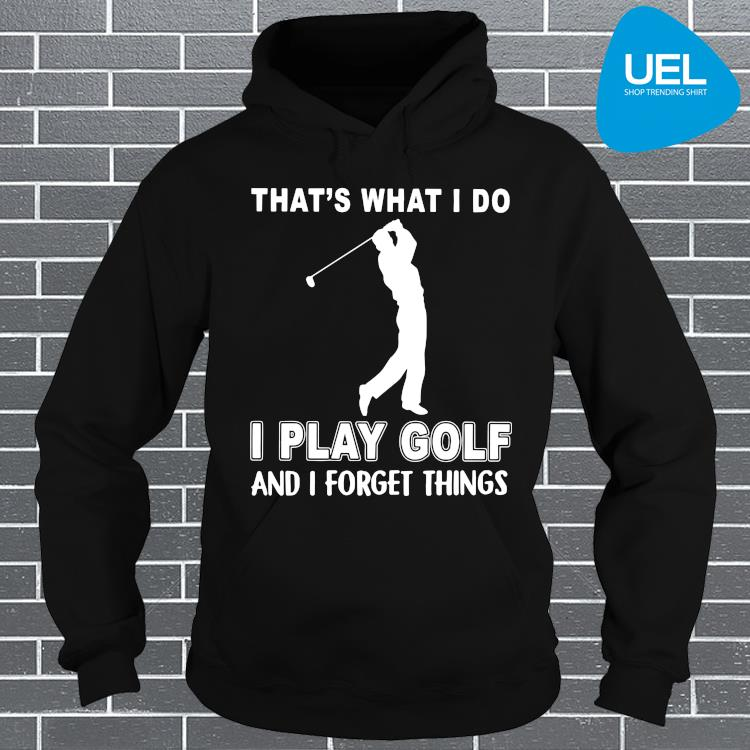 That's What I Do I Play Golf And I Forget Things Shirt hoodie
