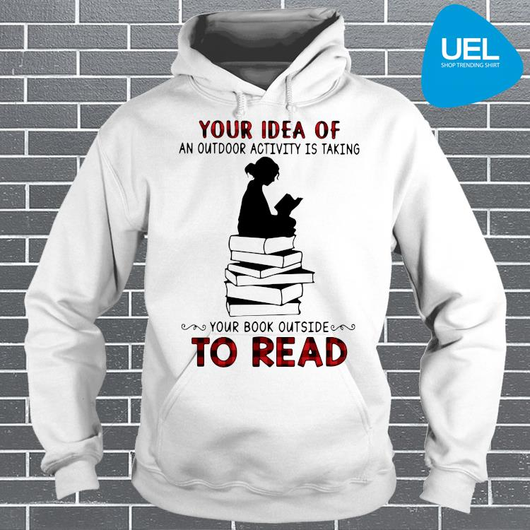 Your Idea Of An Outdoor Activity Is Taking Your Book Outside To Read Shirt hoodie