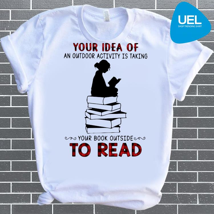 Your Idea Of An Outdoor Activity Is Taking Your Book Outside To Read Shirt